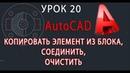 AutoCAD УРОК 20 КОПИРОВАТЬ ЭЛЕМЕНТ ИЗ БЛОКА, СОЕДИНИТЬ, ОЧИСТИТЬ