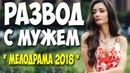 Премьера 2018 о безумной любви ** РАЗВОД С МУЖЕМ ** Русские мелодрамы 2018 новинки HD 1080P