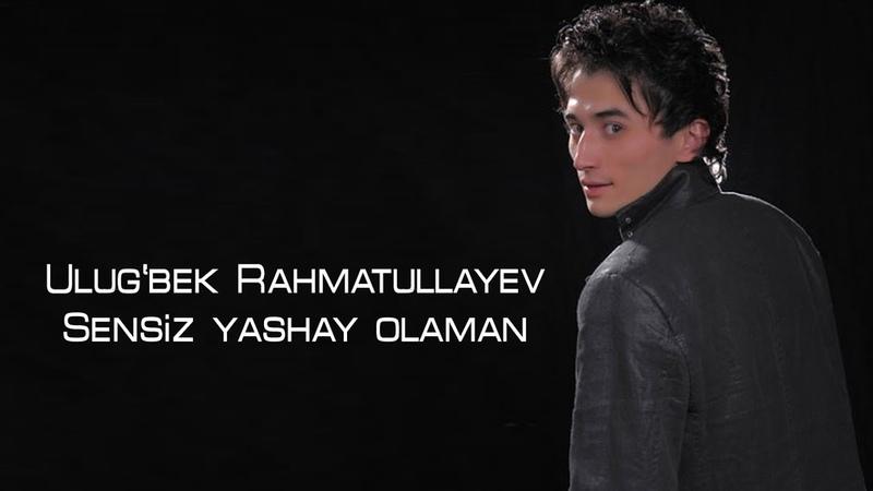 Ulug'bek Rahmatullayev - Sensiz yashay olaman | У.Рахматуллаев - Сенсиз яшай оламан