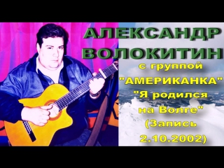 Александр Волокитин с группой АМЕРИКАНКА - Я родился на Волге (Запись на студии 2.10.2002)