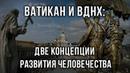 📛 Ватикан и ВДНХ две концепции развития человечества Алексей Золотарев