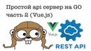 Простой api сервер на Go (Vue.js). Часть 2