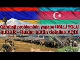 Qarabağ probleminin yeganə HƏLLİ YOLU BUDUR - Ruslar bütün detalları AÇDI