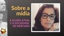 SOBRE A MÍDIA A Globo atual e a sociedade de mercado