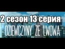 Дивчата з Львова  2 сезон 13 серия