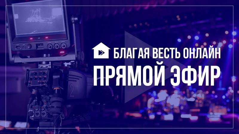 Благая Весть Онлайн эфир 11.05.2018 (20.30) ignc