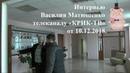Интервью Василия Матюшенко телеканалу «КРИК ТВ» от 10.12.2018. (Полная версия)