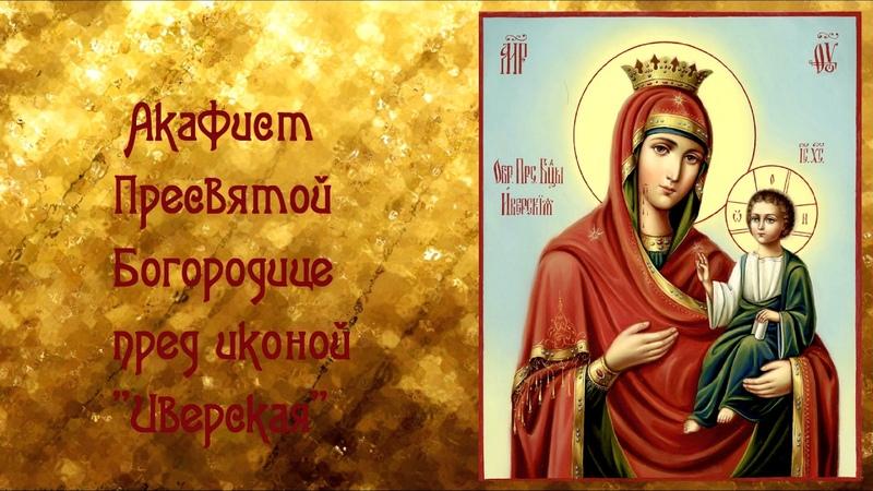 О защите от врагов и недоброжелателей.Акафист Пресвятой Богородице пред иконой Иверская