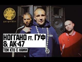 Ноггано ft. Гуф & АК-47 - Тем Кто с Нами