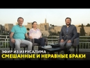 Смешанные и неравные браки. Эфир из Иерусалима от 17.06.2018