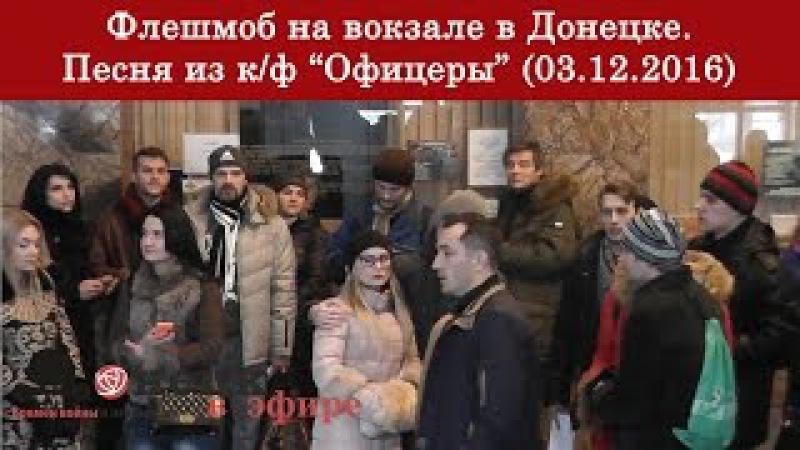 Флешмоб на вокзале в Донецке. Песня из к/ф Офицеры (03.12.2016)