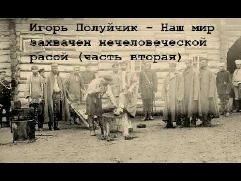 Игорь Полуйчик - Наш мир захвачен нечеловеческой расой Часть вторая