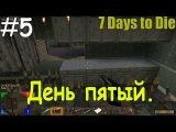 Семь дней чтобы умереть / 7 Days To Die #5 - День пятый [Rus]