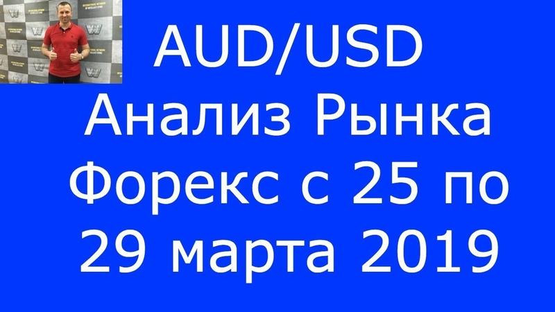 AUD/USD - Еженедельный Анализ Рынка Форекс c 25 по 29.03.2019. Анализ Форекс.