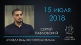 15.07.2018 Победа над обстоятельствами - Павловский Сергей