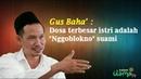 Gus Baha Terbaru Februari 2018 ~ Dosa terbesar istri adalah Nggoblokno suami