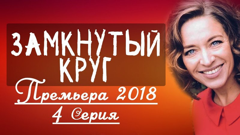 ПРЕМЬЕРА! ЗАМКНУТЫЙ КРУГ (4 серия) / ЛУЧШАЯ МЕЛОДРАМА - 2018 новинка