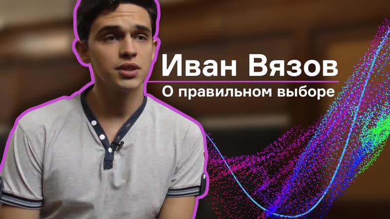 Студент физфака МГУ Иван Вязов о правильном выборе