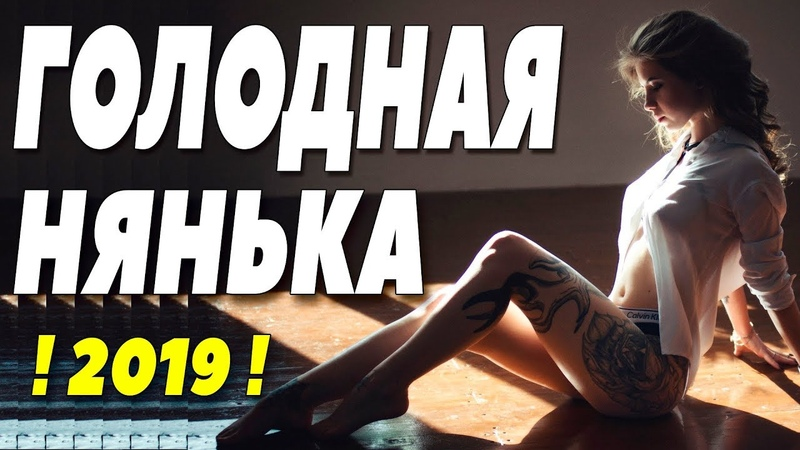 Фильм 2019 играл на раздевание! ** ГОЛОДНАЯ НЯНЬКА ** Русские мелодрамы 2019 новинки HD