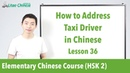How to address taxi driver in Chinese | HSK 2 - Lesson 36 (Clip) - Learn Mandarin Chinese
