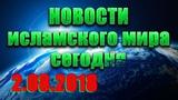 Исламские новости ислам и мусульмане в России и мире сегодня 02.08.2018