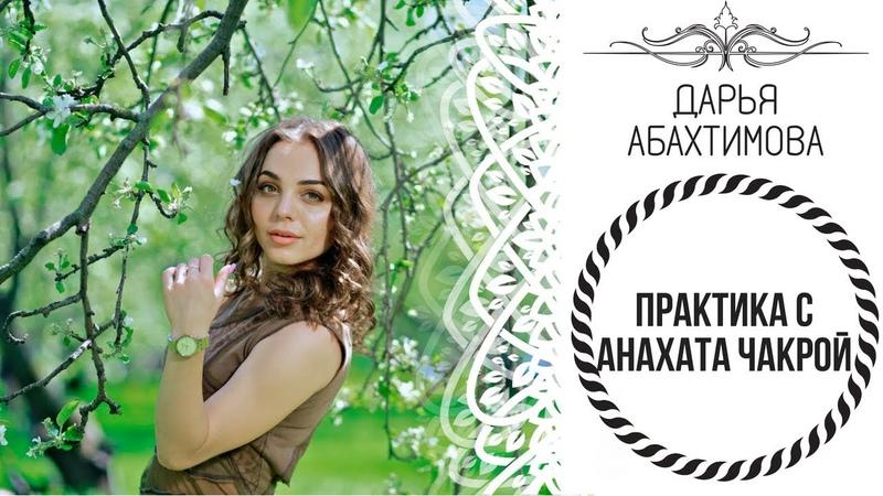 ПРАКТИКА - АНАХАТА ЧАКРА (Дарья Абахтимова)