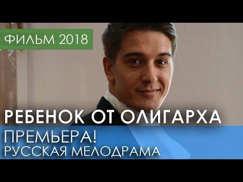 ШИКАРНАЯ ПРЕМЬЕРА 2018 НЕДАВНО ВЫШЛА Ребенок от олигарха Русские мелодрамы 2