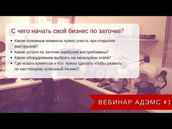 Вебинар АДЭМС 1 С чего начать свой бизнес по заточке