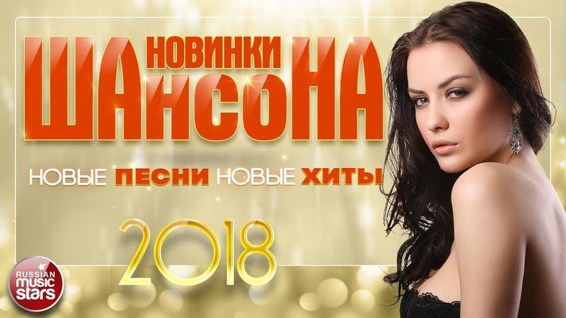 НОВИНКИ ШАНСОНА 2018 ✯ НОВЫЕ ПЕСНИ ✯ НОВЫЕ ХИТЫ