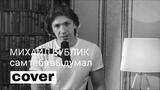 Леонид Овруцкий - Сам тебя выдумал (Михаил Бублик Cover) 0+