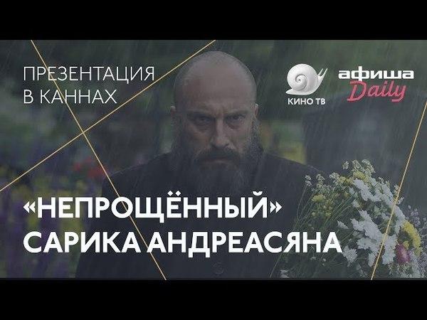 Канны2018:«Непрощённый» Сарика Андреасяна — презентация