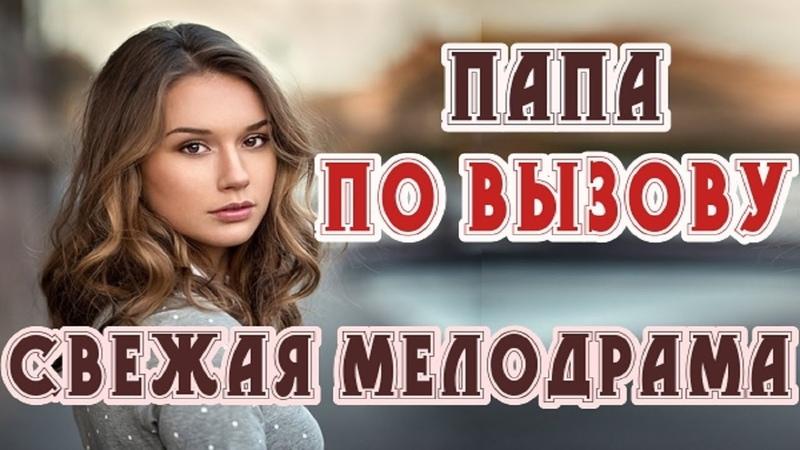 Фильм поднимающий настроение ПАПА ПО ВЫЗОВУ Русские мелодрамы 2018 новинки HD 1080p