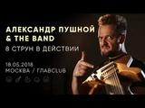 Александр Пушной &amp The Band - Live @ ГлавClub Green Concert, Москва 18.05.2018