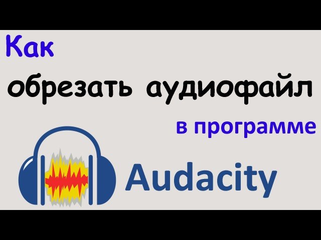 Как ОБРЕЗАТЬ АУДИОФАЙЛ в программе AUDACITY Несколько способов обрезки звука Уроки Audacity