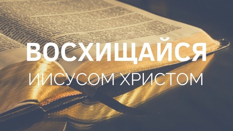 ВОСХИЩАЙСЯ ИИСУСОМ ХРИСТОМ. Пастор Илья Федоров 05.08.2018