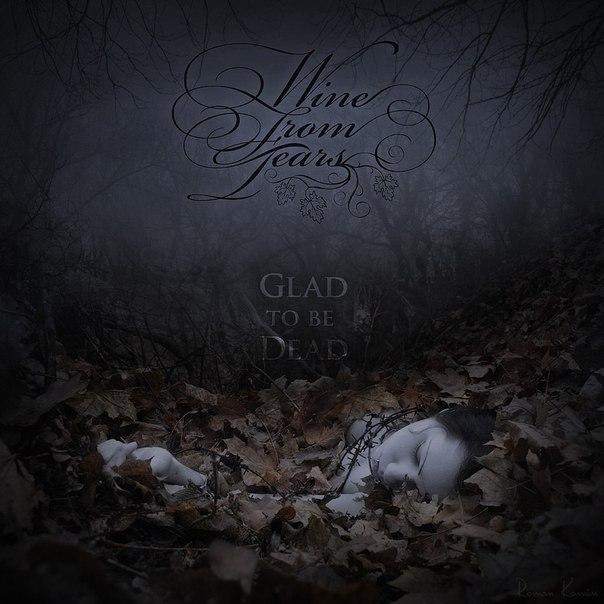 Подробности нового альбома WINE FROM TEARS - Glad To Be Dead (2013)