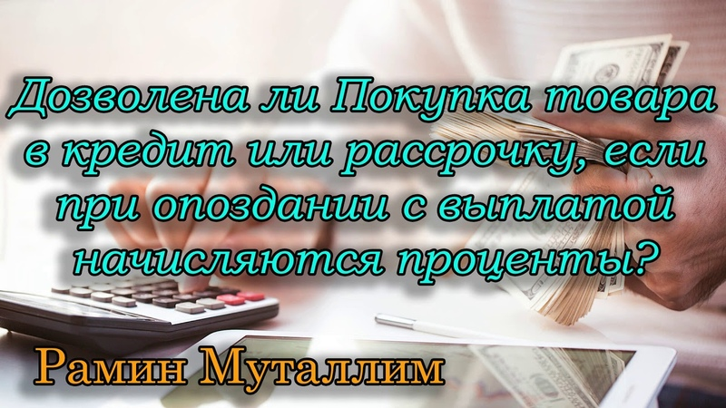 Рамин Муталлим - Дозволена покупка товара в кредит, рассрочку, если при опоздании начисляют %?