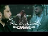 Эльбрус Джанмирзоев feat. Tural Everest - Это не любовь _ Премьера клипа