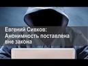 Евгений Сивков: Анонимность поставлена вне закона