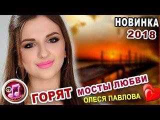Горят Мосты Любви ❤️ОЧЕНЬ КРАСИВАЯ ПЕСНЯ ❤️ Олеся Павлова ❤️ NEW 2018