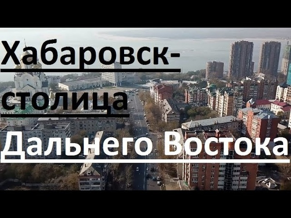 Хабаровск - столица Дальнего Востока 2000-2018. Khabarovsk is the capital of the Far East.