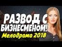 Жизненная ПРЕМЬЕРА 2018 - РАЗВОД С БИЗНЕСМЕНОМ! / Русские мелодрамы 2018 новинки HD