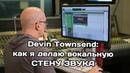 Как сделать вокальную стену звука : показывает Devin Townsend