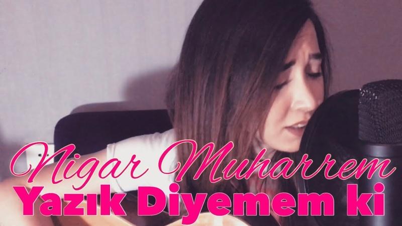 Nigar Muharrem - Yazik Diyemem Ki (Akustik cover)