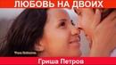 Нереально красивая песня ЛЮБОВЬ НА ДВОИХ Гриша Петров NEW 2018