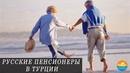 Как живут в Турции простые русские пенсионеры Чем занимаются сколько тратят