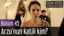 Ufak Tefek Cinayetler 45 Bölüm Final Arzu'nun Katili Kim