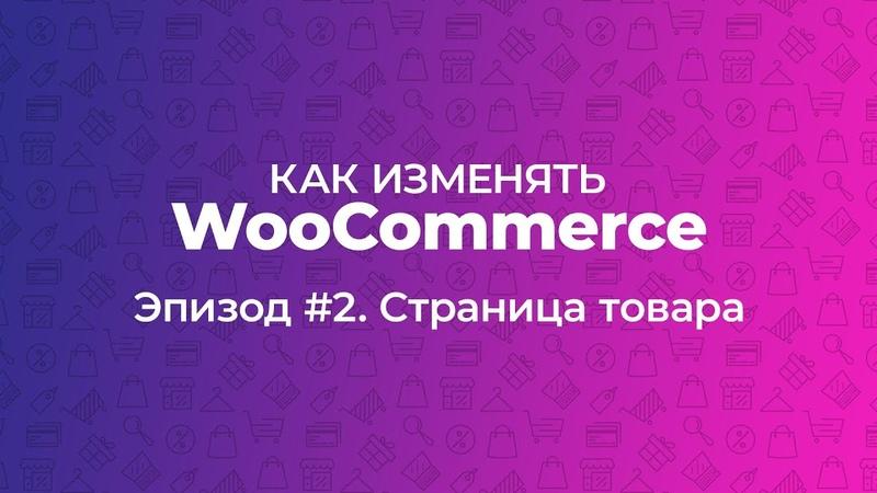 Как изменять WooCommerce Эпизод 2 Страница товара