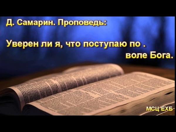 Уверен ли я, что поступаю по воле Бога. Д. Самарин. Проповедь. МСЦ ЕХБ.