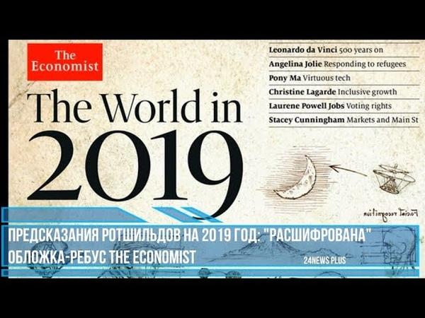 ПРЕДСКАЗАНИЯ РОТШИЛЬДОВ НА 2019 ГОД- РАСШИФРОВАНА ОБЛОЖКА-РЕБУС THE ECONOMIST